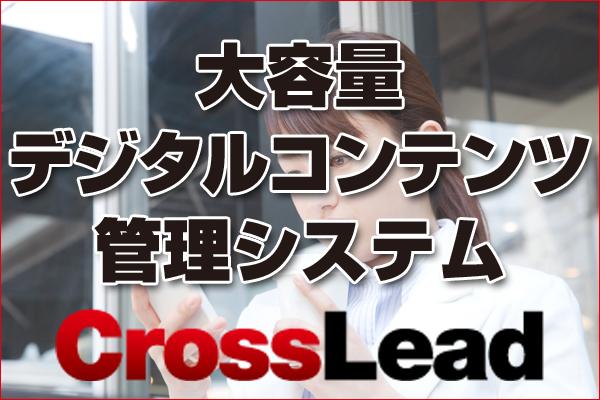 大容量デジタルコンテンツ管理システム「CrossLead V2.0」